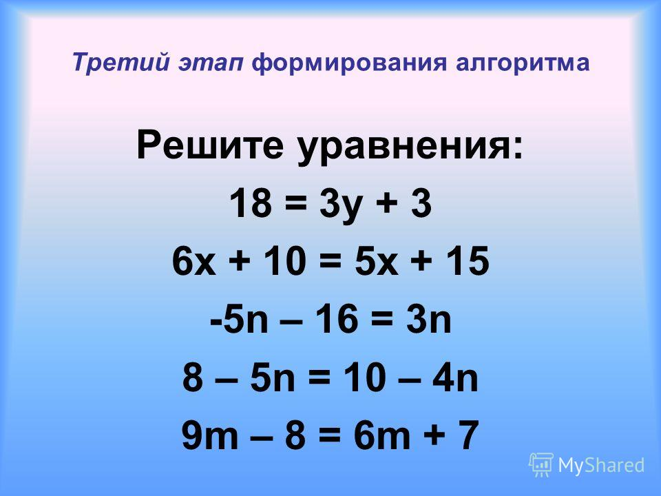 Третий этап формирования алгоритма Решите уравнения: 18 = 3y + 3 6x + 10 = 5x + 15 -5n – 16 = 3n 8 – 5n = 10 – 4n 9m – 8 = 6m + 7