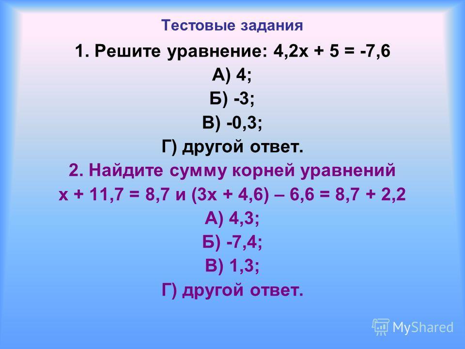 Тестовые задания 1. Решите уравнение: 4,2 х + 5 = -7,6 А) 4; Б) -3; В) -0,3; Г) другой ответ. 2. Найдите сумму корней уравнений х + 11,7 = 8,7 и (3 х + 4,6) – 6,6 = 8,7 + 2,2 А) 4,3; Б) -7,4; В) 1,3; Г) другой ответ.