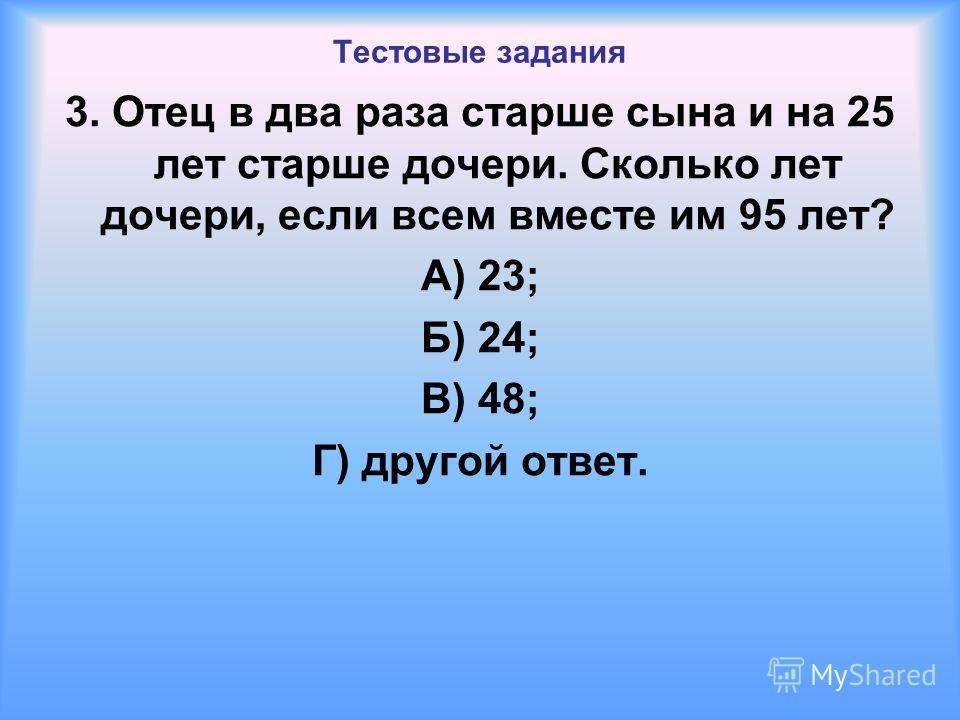 Тестовые задания 3. Отец в два раза старше сына и на 25 лет старше дочери. Сколько лет дочери, если всем вместе им 95 лет? А) 23; Б) 24; В) 48; Г) другой ответ.