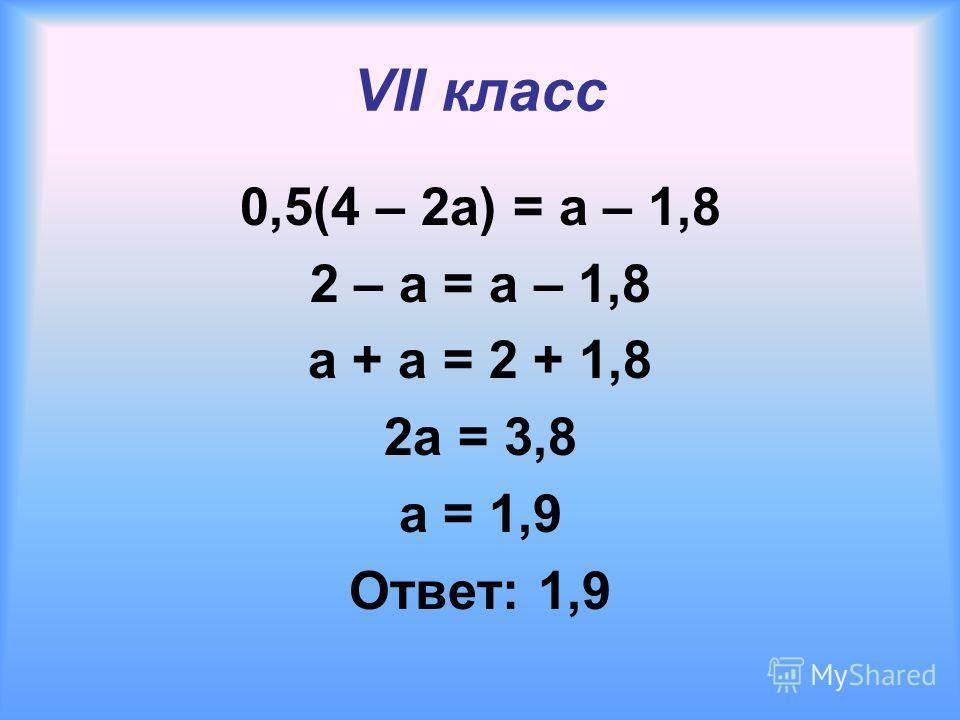 VII класс 0,5(4 – 2a) = a – 1,8 2 – a = a – 1,8 a + a = 2 + 1,8 2a = 3,8 a = 1,9 Ответ: 1,9