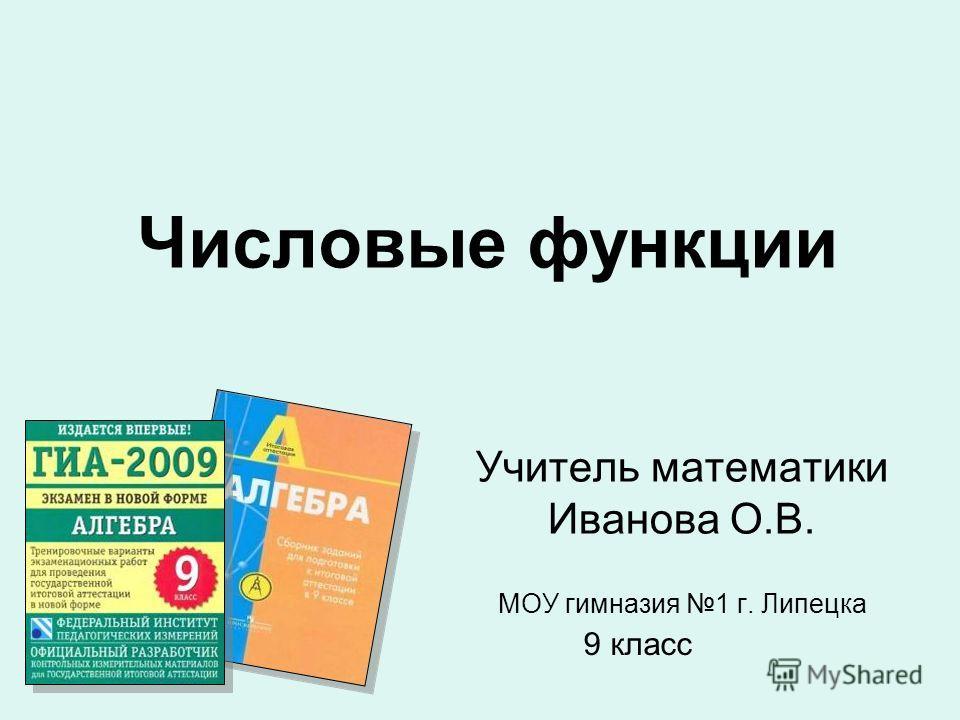 Учитель математики Иванова О.В. МОУ гимназия 1 г. Липецка Числовые функции 9 класс