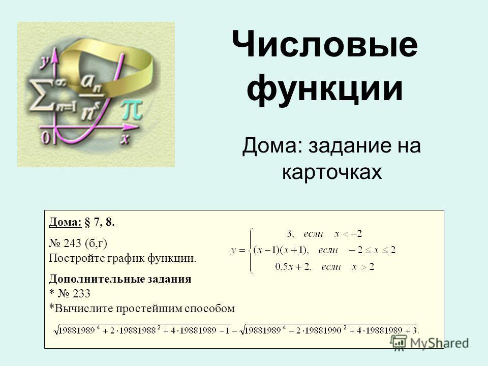 Дома: задание на карточках Числовые функции Дома: § 7, 8. 243 (б,г) Постройте график функции. Дополнительные задания * 233 *Вычислите простейшим способом
