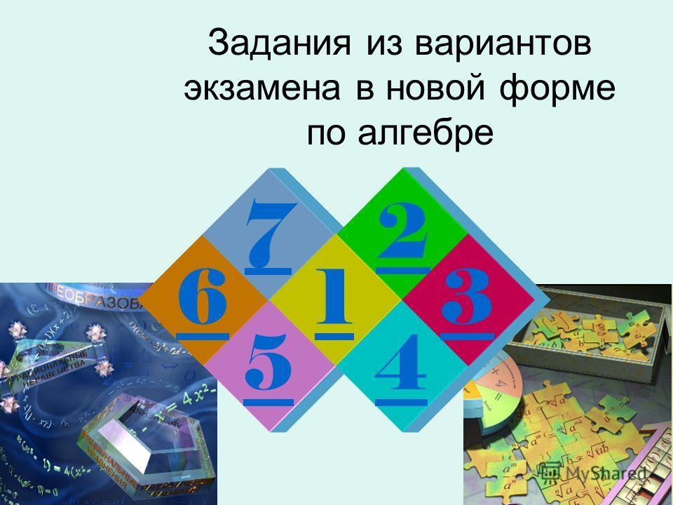 Задания из вариантов экзамена в новой форме по алгебре 6 5 7 1 2 4 3
