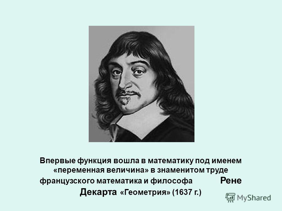 Впервые функция вошла в математику под именем «переменная величина» в знаменитом труде французского математика и философа Рене Декарта «Геометрия» (1637 г.)