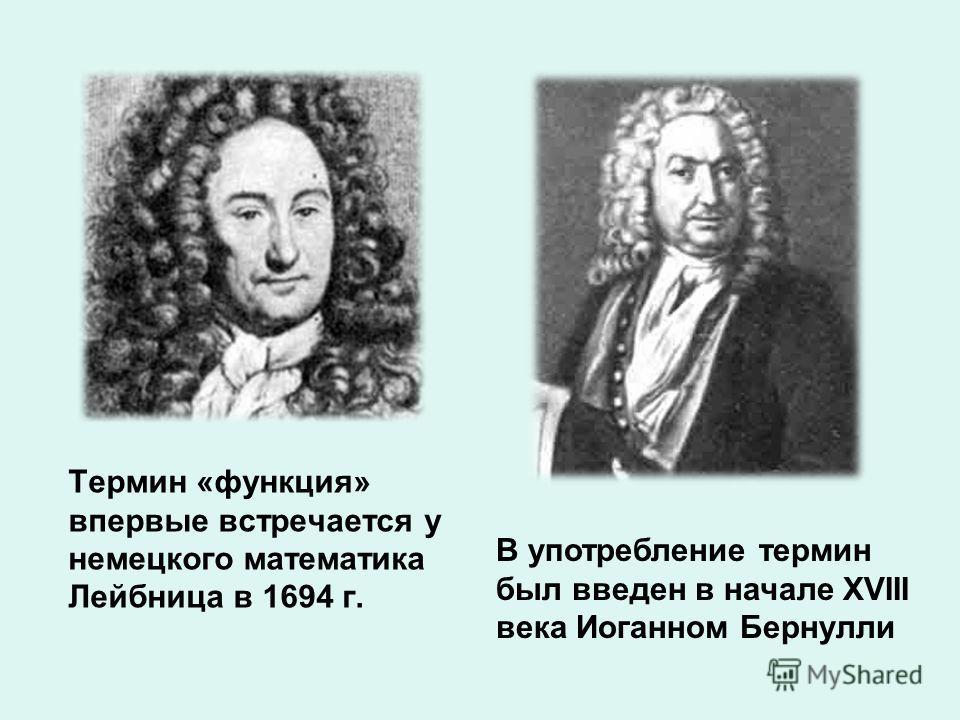 Термин «функция» впервые встречается у немецкого математика Лейбница в 1694 г. В употребление термин был введен в начале XVIII века Иоганном Бернулли