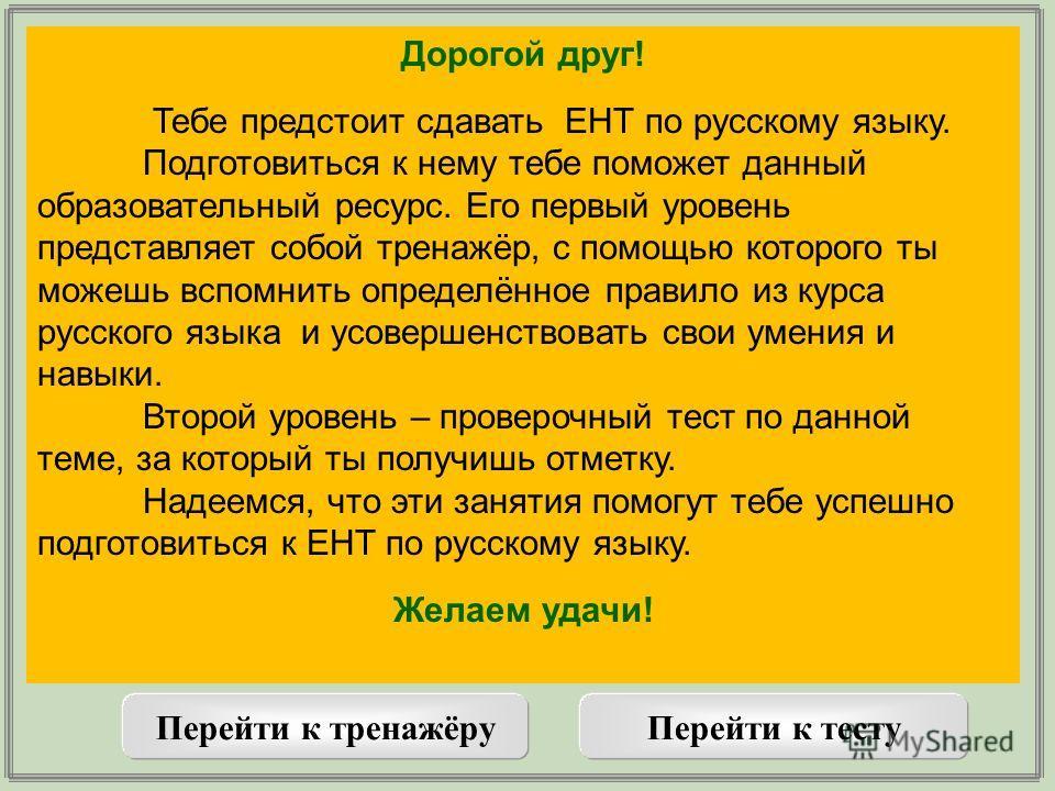 Дорогой друг! Тебе предстоит сдавать ЕНТ по русскому языку. Подготовиться к нему тебе поможет данный образовательный ресурс. Его первый уровень представляет собой тренажёр, с помощью которого ты можешь вспомнить определённое правило из курса русского