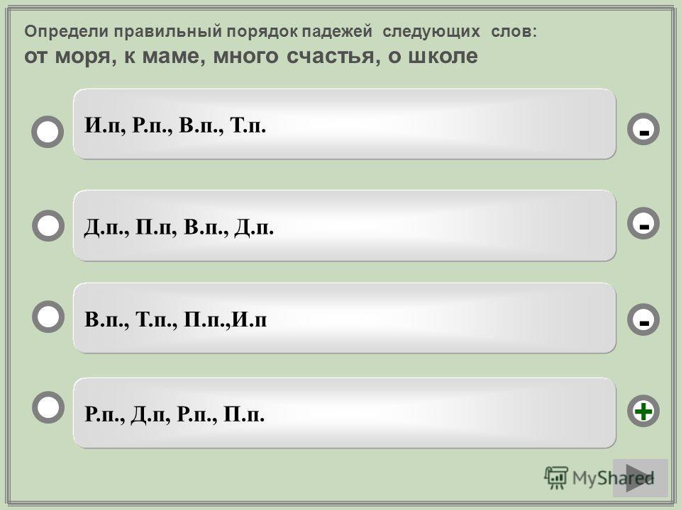 Определи правильный порядок падежей следующих слов: от моря, к маме, много счастья, о школе Р.п., Д.п, Р.п., П.п. Д.п., П.п, В.п., Д.п. В.п., Т.п., П.п.,И.п И.п, Р.п., В.п., Т.п. - - + -