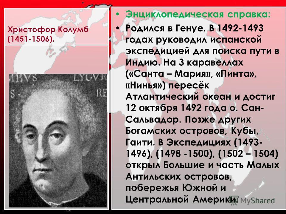 Христофор Колумб (1451-1506). Энциклопедическая справка: Родился в Генуе. В 1492-1493 годах руководил испанской экспедицией для поиска пути в Индию. На 3 каравеллах («Санта – Мария», «Пинта», «Нинья») пересёк Атлантический океан и достиг 12 октября 1