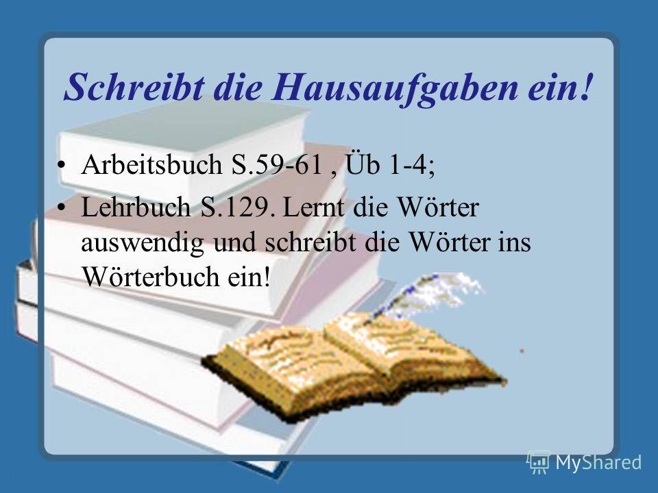 Schreibt die Hausaufgaben ein! Arbeitsbuch S.59-61, Üb 1-4; Lehrbuch S.129. Lernt die Wörter auswendig und schreibt die Wörter ins Wörterbuch ein!