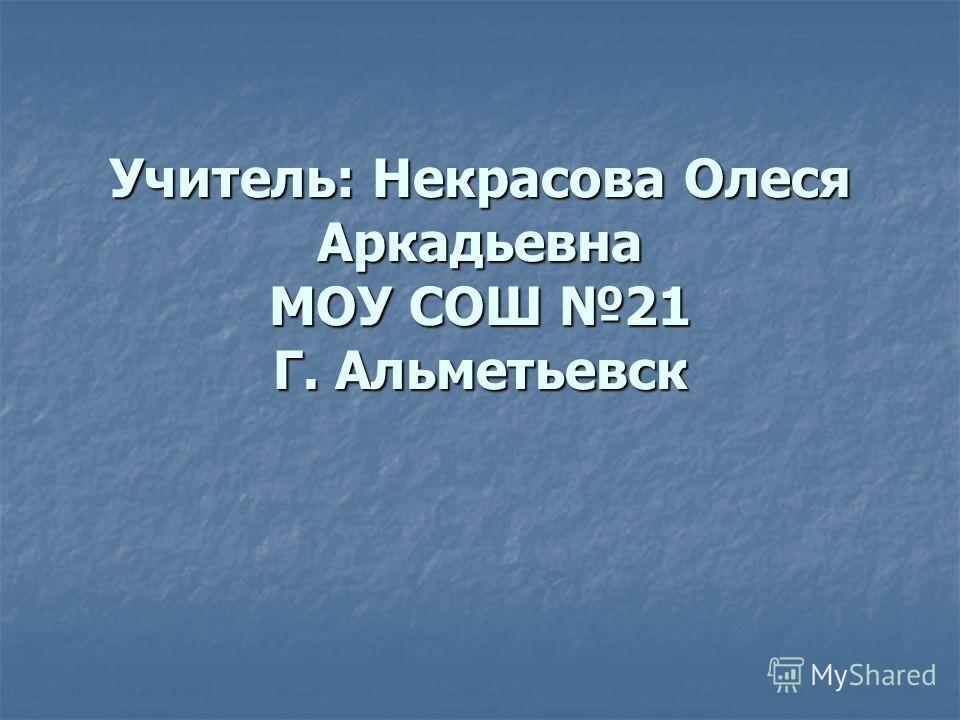 Учитель: Некрасова Олеся Аркадьевна МОУ СОШ 21 Г. Альметьевск