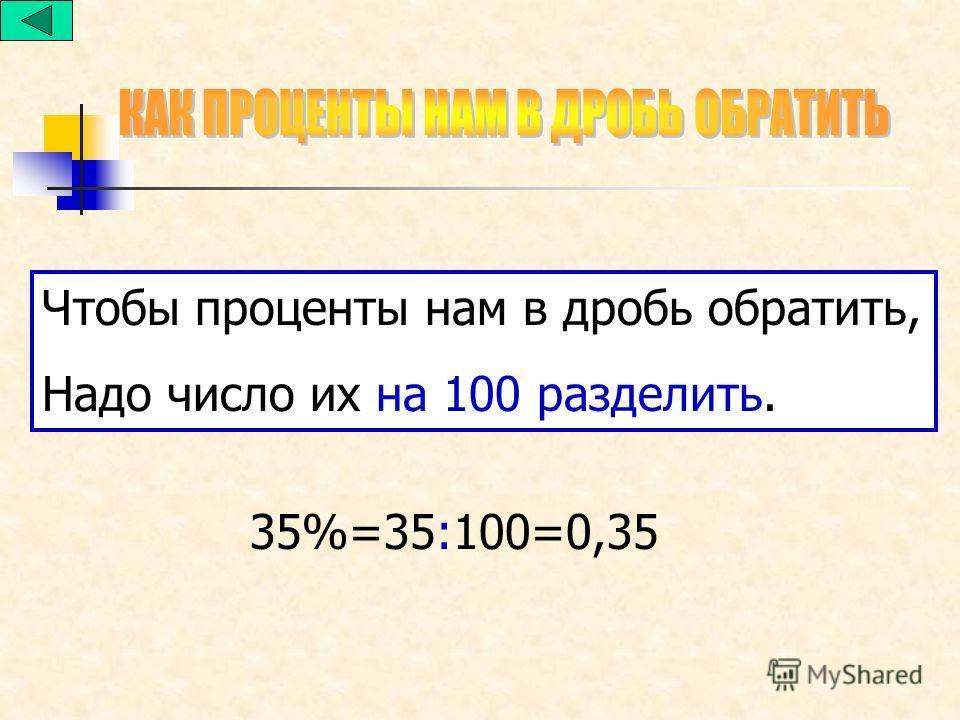 Чтобы проценты нам в дробь обратить, Надо число их на 100 разделить. 35%=35:100=0,35