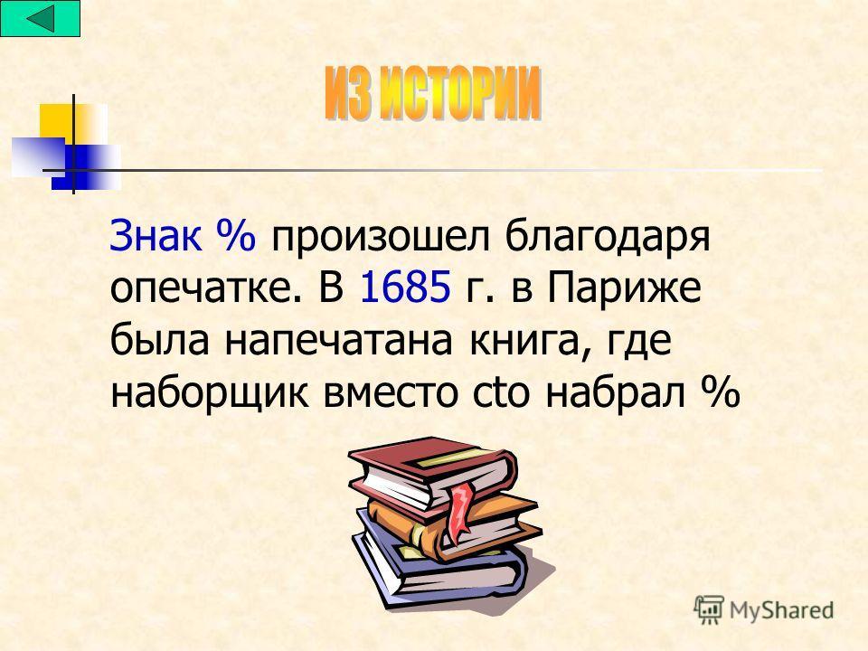 Знак % произошел благодаря опечатке. В 1685 г. в Париже была напечатана книга, где наборщик вместо cto набрал %