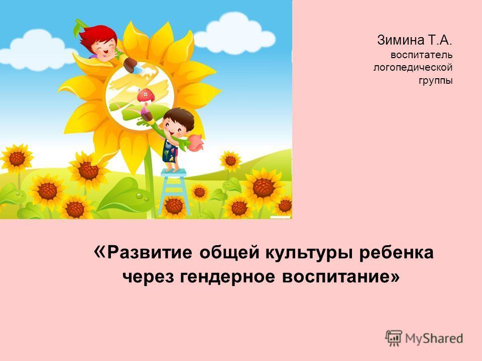« Развитие общей культуры ребенка через гендерное воспитание» Зимина Т.А. воспитатель логопедической группы