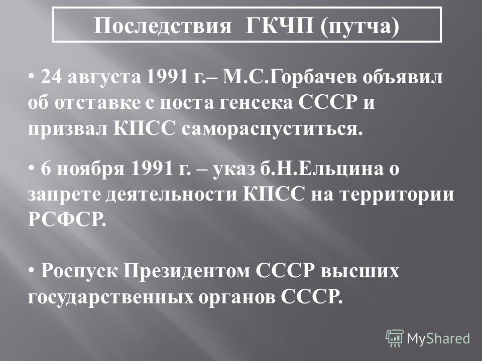Последствия ГКЧП (путча) 24 августа 1991 г.– М.С.Горбачев объявил об отставке с поста генсека СССР и призвал КПСС самораспуститься. 6 ноября 1991 г. – указ б.Н.Ельцина о запрете деятельности КПСС на территории РСФСР. Роспуск Президентом СССР высших г
