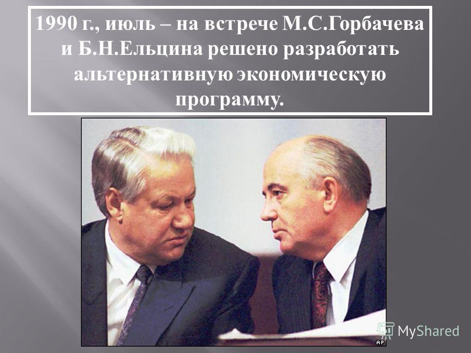 1990 г., июль – на встрече М.С.Горбачева и Б.Н.Ельцина решено разработать альтернативную экономическую программу.
