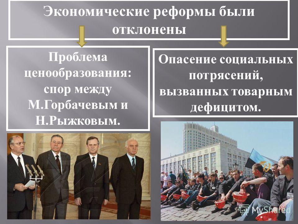 Экономические реформы были отклонены Проблема ценообразования: спор между М.Горбачевым и Н.Рыжковым. Опасение социальных потрясений, вызванных товарным дефицитом.