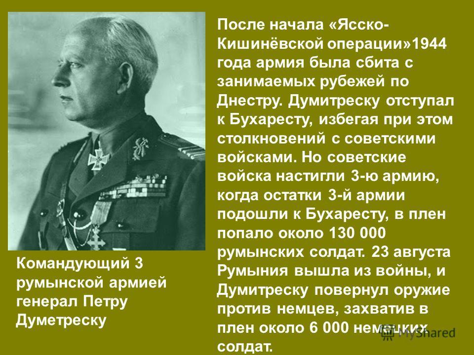 Командующий 3 румынской армией генерал Петру Думетреску После начала «Ясско- Кишинёвской операции»1944 года армия была сбита с занимаемых рубежей по Днестру. Думитреску отступал к Бухаресту, избегая при этом столкновений с советскими войсками. Но сов
