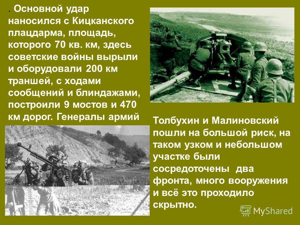 . Основной удар наносился с Кицканского плацдарма, площадь, которого 70 кв. км, здесь советские войны вырыли и оборудовали 200 км траншей, с ходами сообщений и блиндажами, построили 9 мостов и 470 км дорог. Генералы армий Толбухин и Малиновский пошли