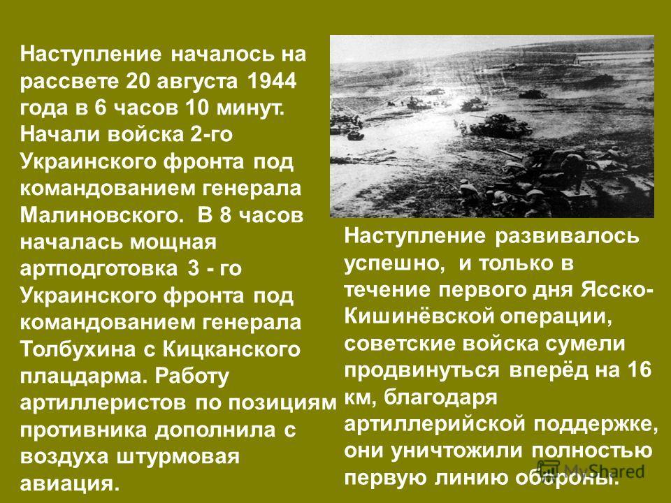 Наступление началось на рассвете 20 августа 1944 года в 6 часов 10 минут. Начали войска 2-го Украинского фронта под командованием генерала Малиновского. В 8 часов началась мощная артподготовка 3 - го Украинского фронта под командованием генерала Толб
