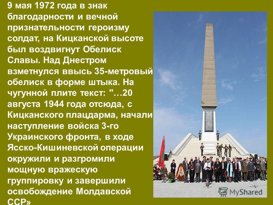 9 мая 1972 года в знак благодарности и вечной признательности героизму солдат, на Кицканской высоте был воздвигнут Обелиск Славы. Над Днестром взметнулся ввысь 35-метровый обелиск в форме штыка. На чугунной плите текст: