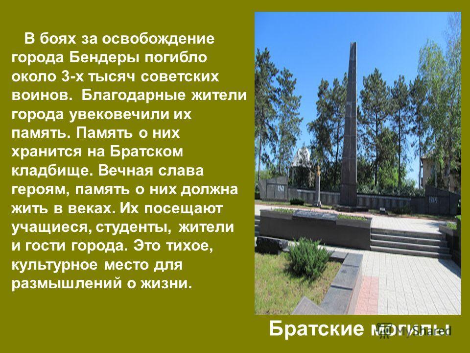 В боях за освобождение города Бендеры погибло около 3-х тысяч советских воинов. Благодарные жители города увековечили их память. Память о них хранится на Братском кладбище. Вечная слава героям, память о них должна жить в веках. Их посещают учащиеся,