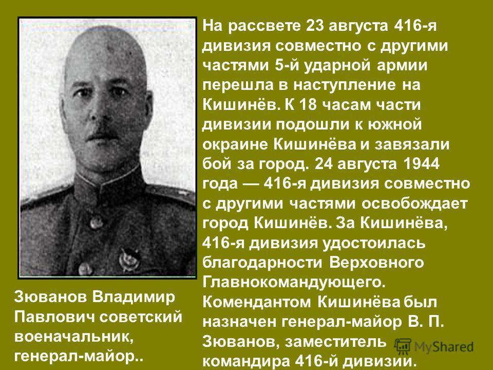 На рассвете 23 августа 416-я дивизия совместно с другими частями 5-й ударной армии перешла в наступление на Кишинёв. К 18 часам части дивизии подошли к южной окраине Кишинёва и завязали бой за город. 24 августа 1944 года 416-я дивизия совместно с дру