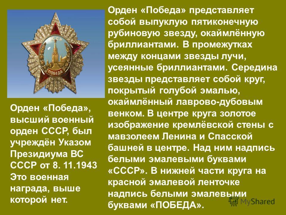 Орден «Победа», высший военный орден СССР, был учреждён Указом Президиума ВС СССР от 8. 11.1943 Это военная награда, выше которой нет. Орден «Победа» представляет собой выпуклую пятиконечную рубиновую звезду, окаймлённую бриллиантами. В промежутках м