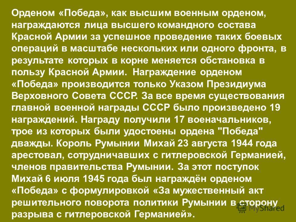 Орденом «Победа», как высшим военным орденом, награждаются лица высшего командного состава Красной Армии за успешное проведение таких боевых операций в масштабе нескольких или одного фронта, в результате которых в корне меняется обстановка в пользу К