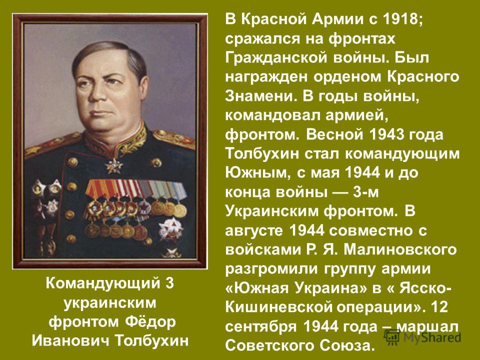 Командующий 3 украинским фронтом Фёдор Иванович Толбухин В Красной Армии с 1918; сражался на фронтах Гражданской войны. Был награжден орденом Красного Знамени. В годы войны, командовал армией, фронтом. Весной 1943 года Толбухин стал командующим Южным