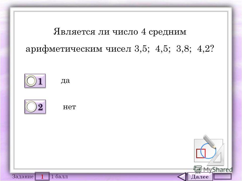 Далее 1 Задание 1 балл 1111 1111 2222 2222 Является ли число 4 средним арифметическим чисел 3,5; 4,5; 3,8; 4,2? да нет