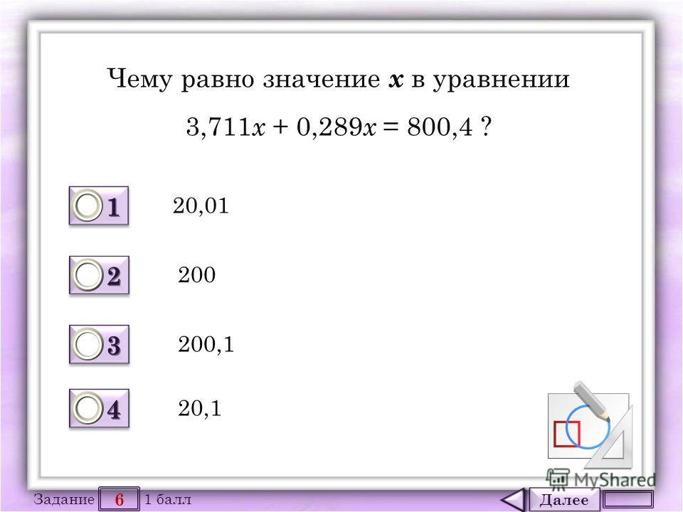 Далее 6 Задание 1 балл 1111 1111 2222 2222 3333 3333 4444 4444 Чему равно значение х в уравнении 3,711 х + 0,289 х = 800,4 ? 20,01 200 200,1 20,1