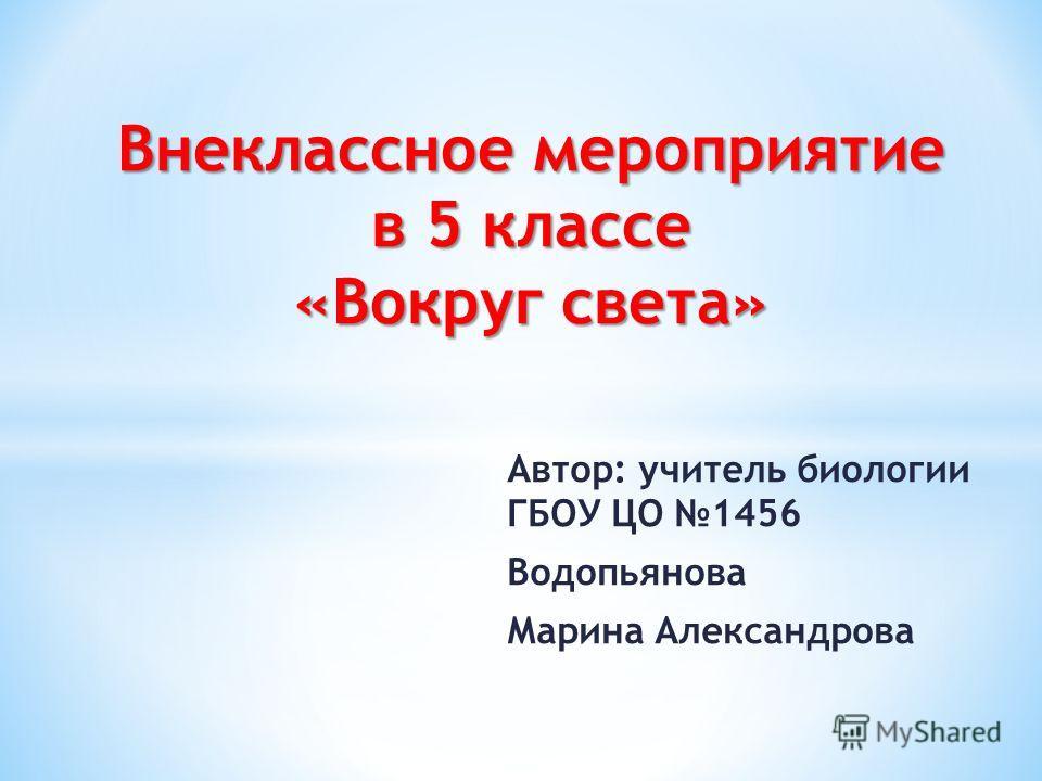 Автор: учитель биологии ГБОУ ЦО 1456 Водопьянова Марина Александрова Внеклассное мероприятие в 5 классе «Вокруг света»