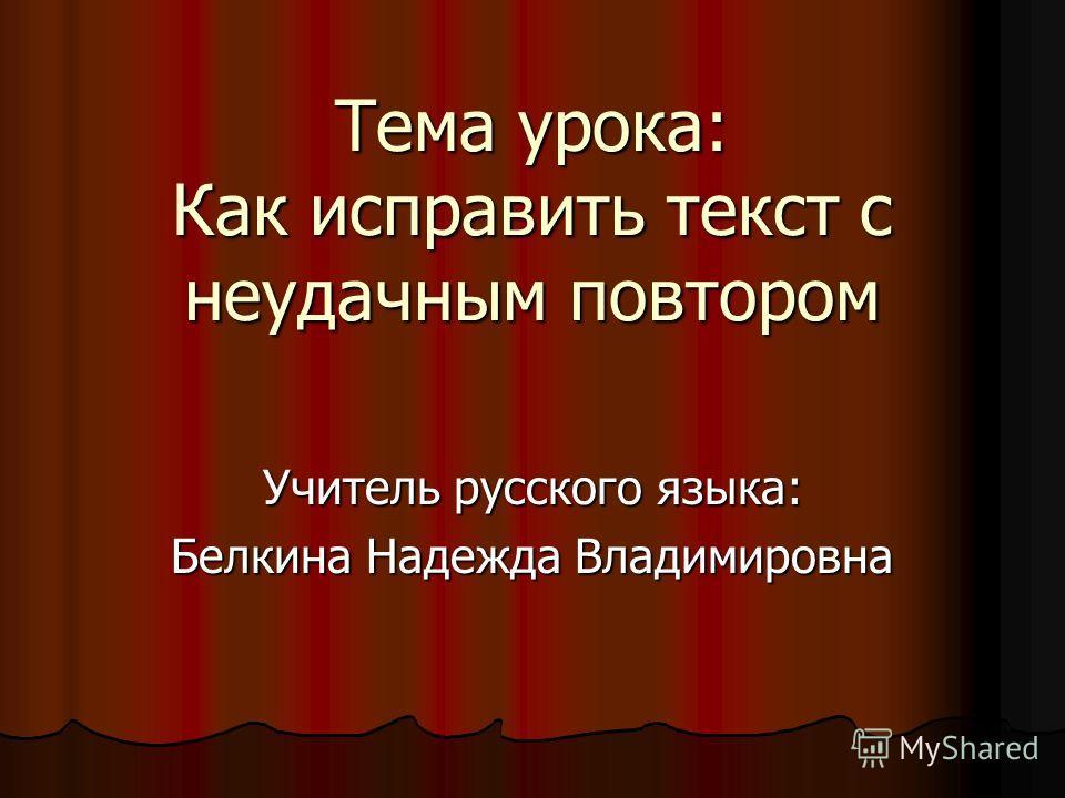 Тема урока: Как исправить текст с неудачным повтором Учитель русского языка: Белкина Надежда Владимировна