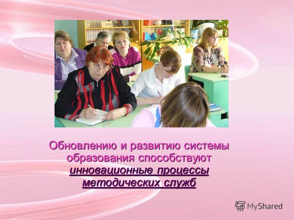 Обновлению и развитию системы образования способствуют инновационные процессы методических служб