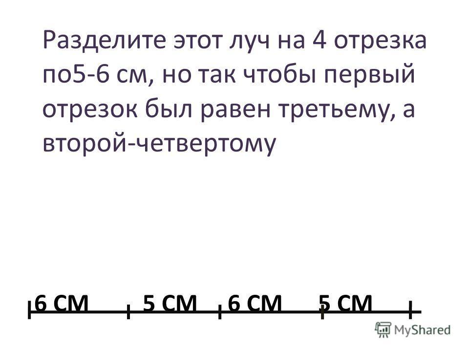 6 СМ 5 СМ 6 СМ 5 СМ Разделите этот луч на 4 отрезка по 5-6 см, но так чтобы первый отрезок был равен третьему, а второй-четвертому