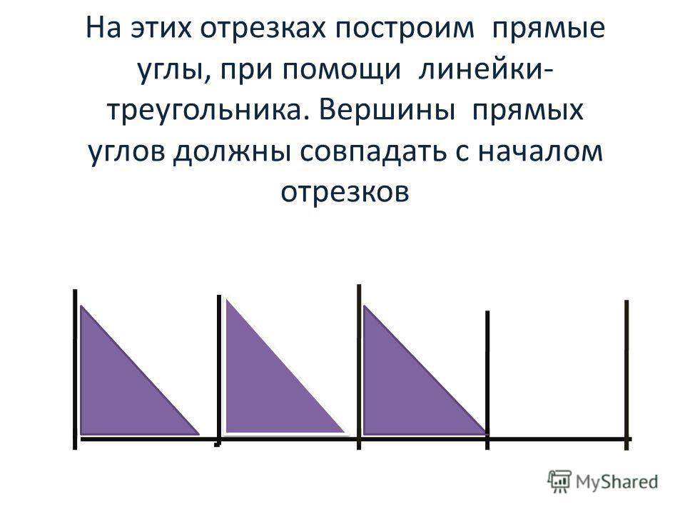 На этих отрезках построим прямые углы, при помощи линейки- треугольника. Вершины прямых углов должны совпадать с началом отрезков