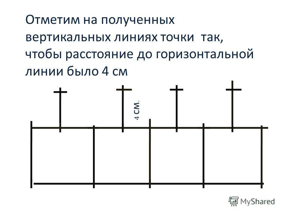 Отметим на полученных вертикальных линиях точки так, чтобы расстояние до горизонтальной линии было 4 см 4 см.