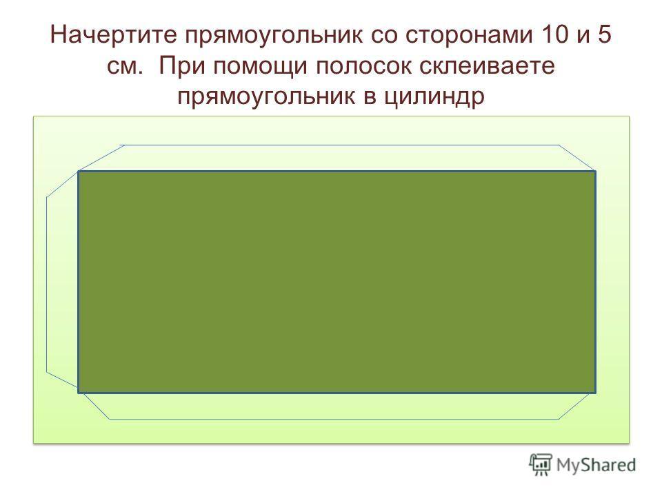 Начертите прямоугольник со сторонами 10 и 5 см. При помощи полосок склеиваете прямоугольник в цилиндр