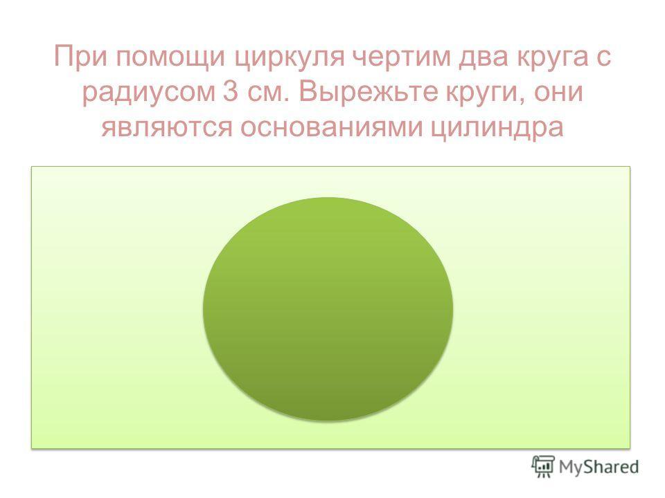 При помощи циркуля чертим два круга с радиусом 3 см. Вырежьте круги, они являются основаниями цилиндра