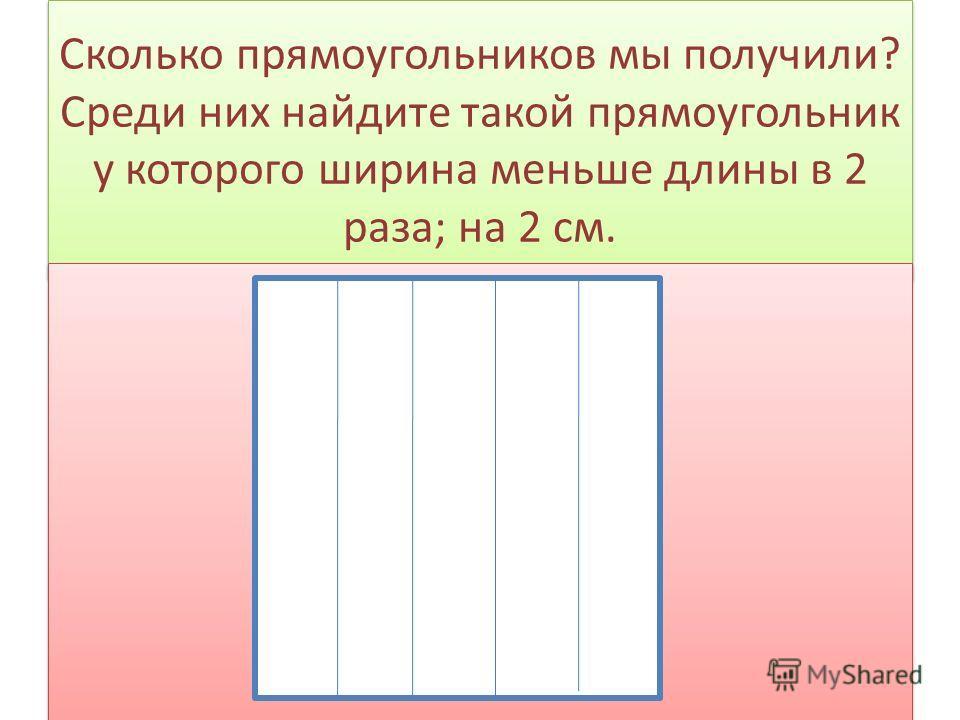 Сколько прямоугольников мы получили? Среди них найдите такой прямоугольник у которого ширина меньше длины в 2 раза; на 2 см.