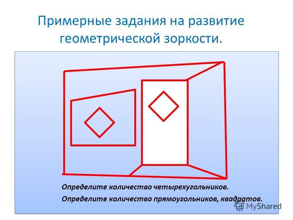 Примерные задания на развитие геометрической зоркости. Определите количество четырехугольников. Определите количество прямоугольников, квадратов. Определите количество четырехугольников. Определите количество прямоугольников, квадратов.