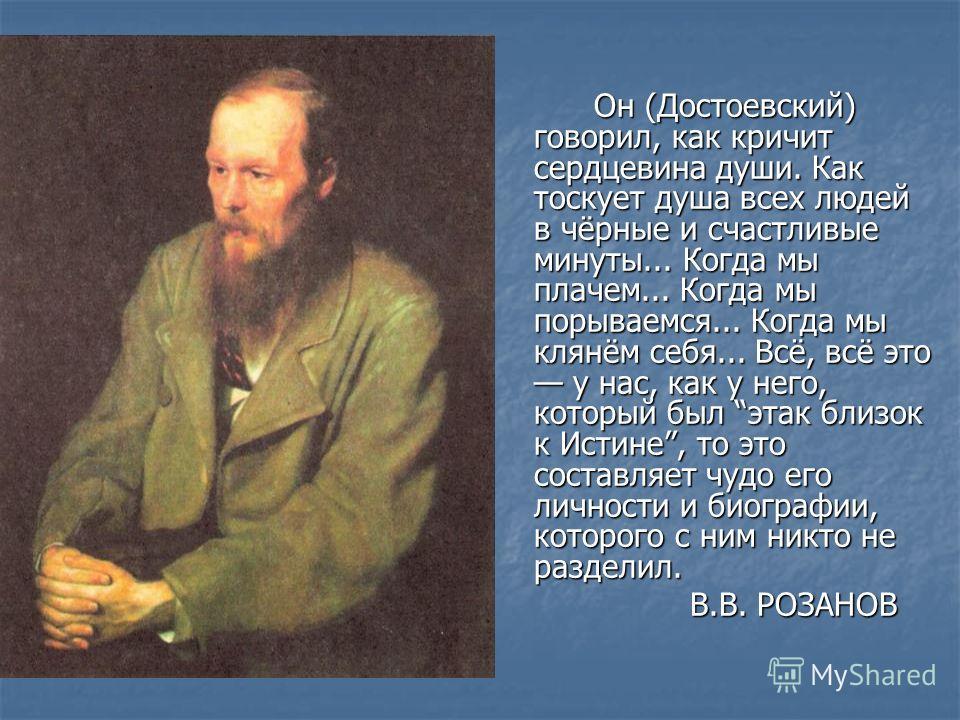 Он (Достоевский) говорил, как кричит сердцевина души. Как тоскует душа всех людей в чёрные и счастливые минуты... Когда мы плачем... Когда мы порываемся... Когда мы клянём себя... Всё, всё это у нас, как у него, который был этак близок к Истине, то э