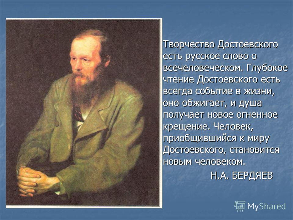 Творчество Достоевского есть русское слово о всечеловеческом. Глубокое чтение Достоевского есть всегда событие в жизни, оно обжигает, и душа получает новое огненное крещение. Человек, приобщившийся к миру Достоевского, становится новым человеком. Н.А