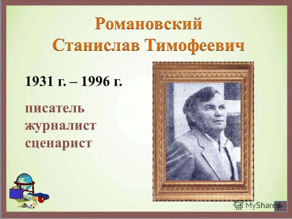 1931 г. – 1996 г. писатель журналист сценарист