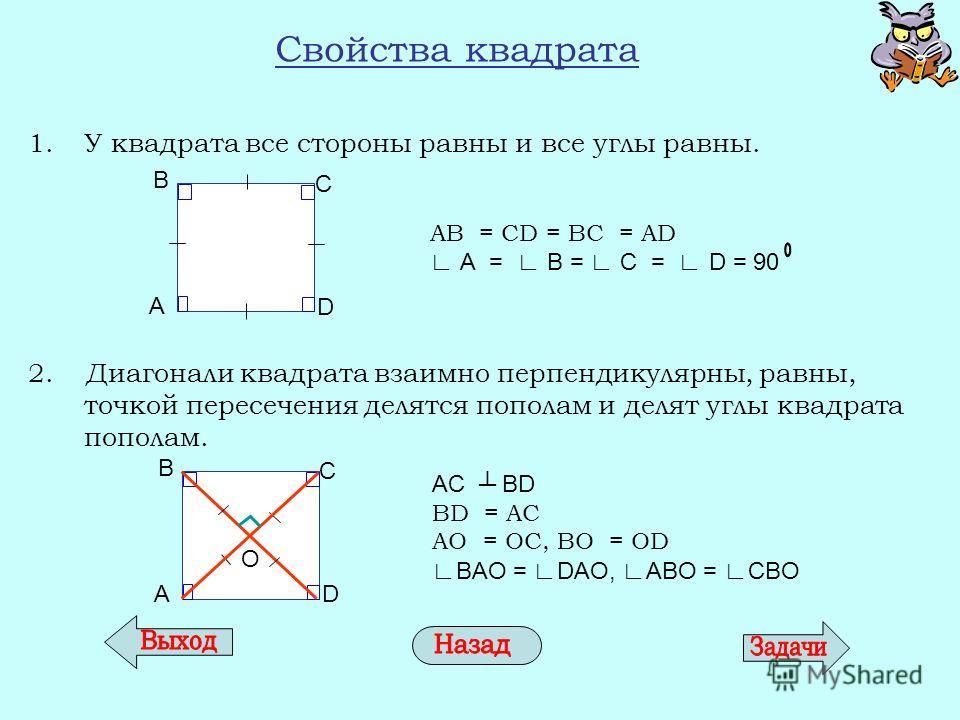 Свойства квадрата 1. У квадрата все стороны равны и все углы равны. 2. Диагонали квадрата взаимно перпендикулярны, равны, точкой пересечения делятся пополам и делят углы квадрата пополам. AB = CD = BC = AD А = В = С = D = 90 AC BD BD = AC AО = ОC, BО
