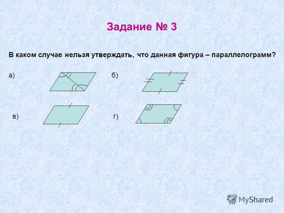 Задание 3 В каком случае нельзя утверждать, что данная фигура – параллелограмм? а) б) в) г)