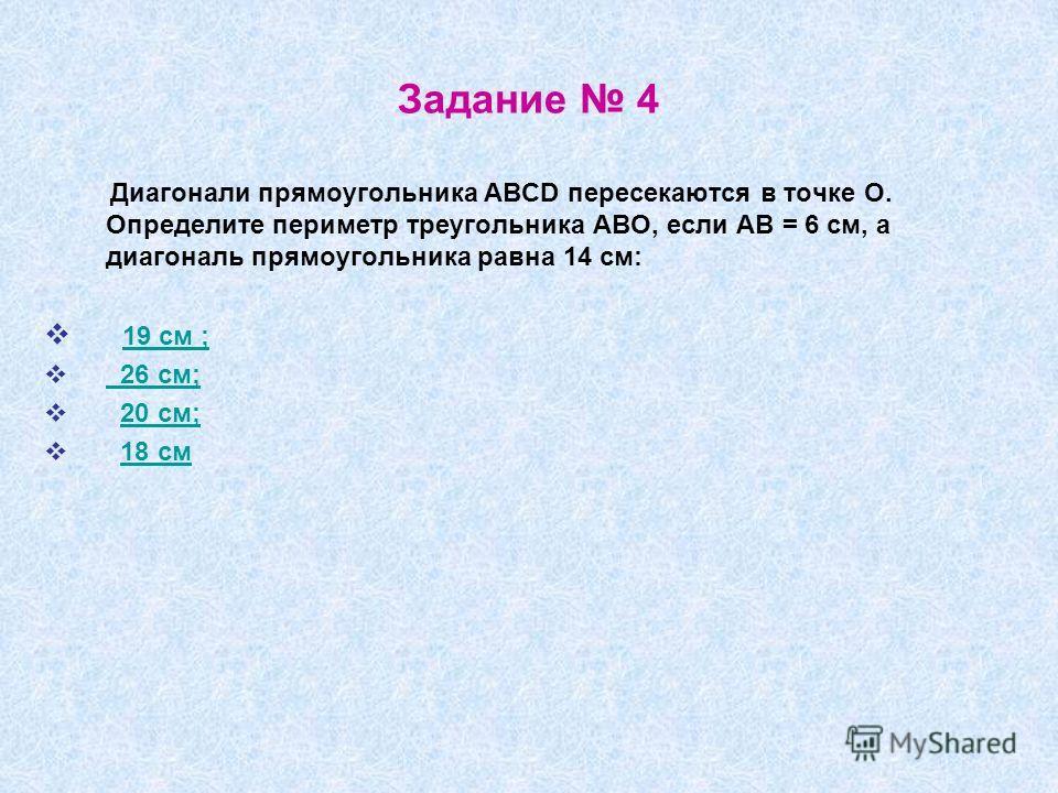 Задание 4 Диагонали прямоугольника ABCD пересекаются в точке О. Определите периметр треугольника АВО, если АВ = 6 см, а диагональ прямоугольника равна 14 см: 19 см ; 26 см; 20 см; 18 см