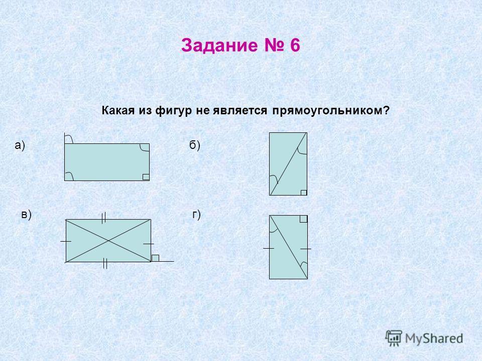 Задание 6 Какая из фигур не является прямоугольником? а) б) в) г)
