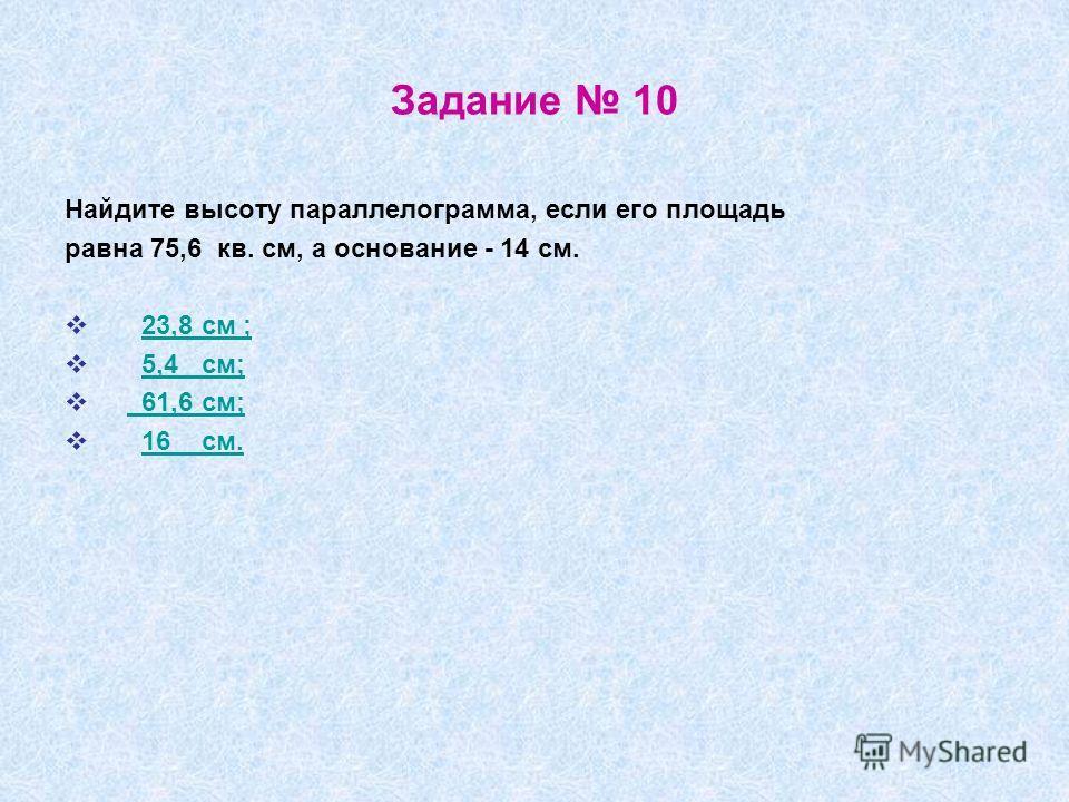 Задание 10 Найдите высоту параллелограмма, если его площадь равна 75,6 кв. см, а основание - 14 см. 23,8 см ; 5,4 см; 61,6 см; 16 см.