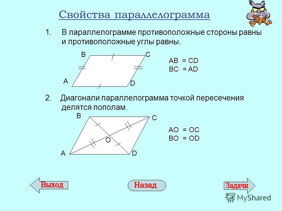 Свойства параллелограмма 1. В параллелограмме противоположные стороны равны и противоположные углы равны. 2. Диагонали параллелограмма точкой пересечения делятся пополам. A D BC AB = CD BC = AD AD B C О AО = ОC BО = ОD
